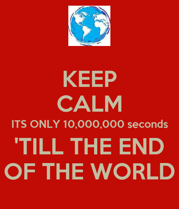 KEEP CALM ITS ONLY 10,000,000 seconds 'TILL THE END OF THE WORLD
