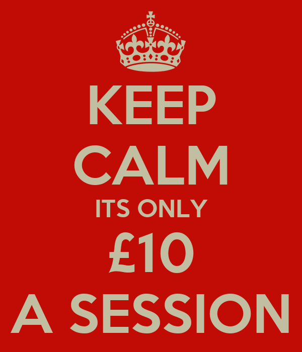 KEEP CALM ITS ONLY £10 A SESSION