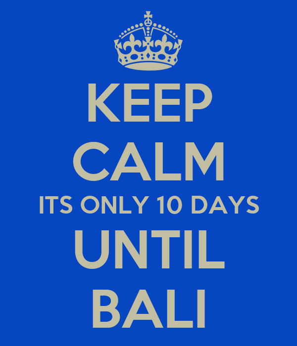 KEEP CALM ITS ONLY 10 DAYS UNTIL BALI