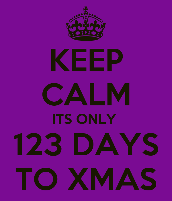 KEEP CALM ITS ONLY  123 DAYS TO XMAS