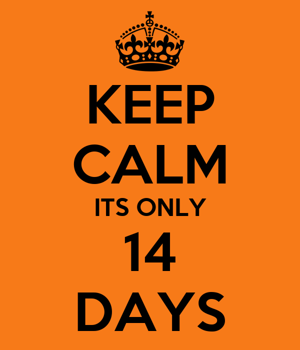 KEEP CALM ITS ONLY 14 DAYS