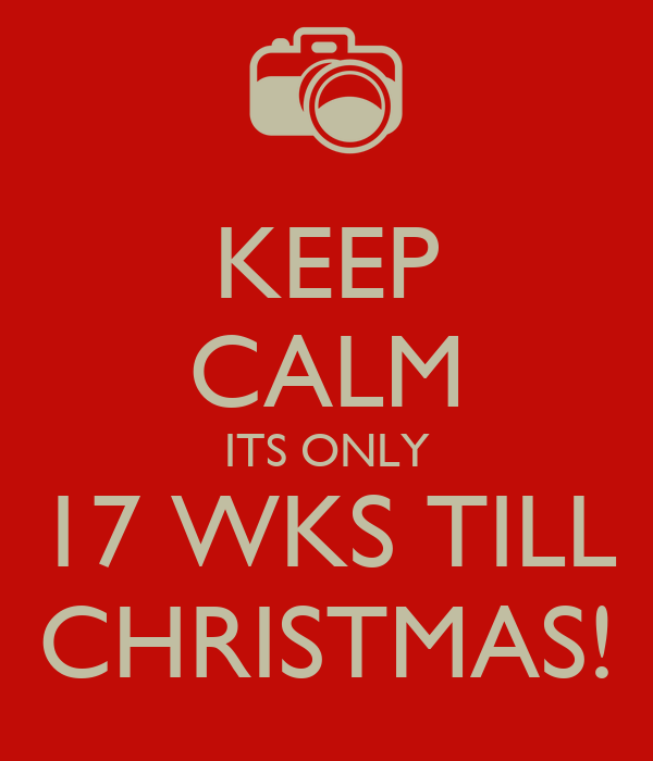 KEEP CALM ITS ONLY 17 WKS TILL CHRISTMAS!