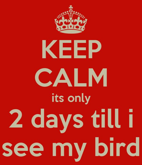 KEEP CALM its only 2 days till i see my bird