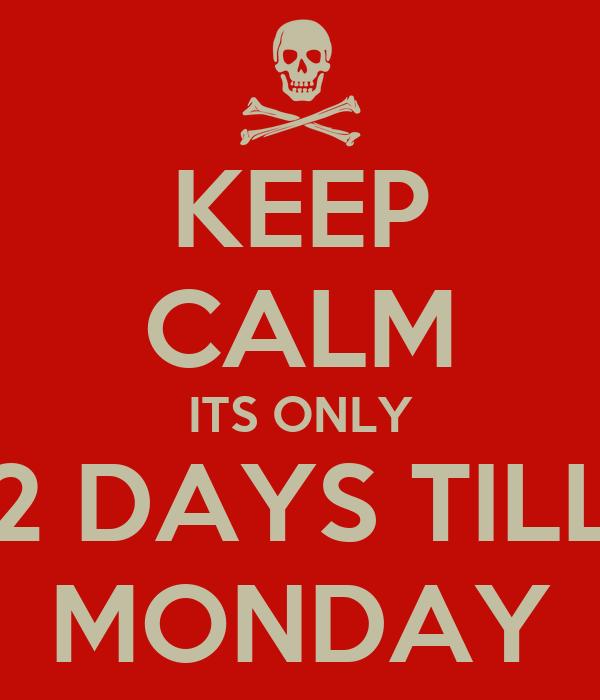 KEEP CALM ITS ONLY 2 DAYS TILL MONDAY