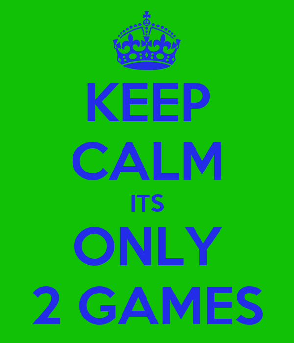 KEEP CALM ITS ONLY 2 GAMES