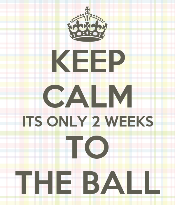 KEEP CALM ITS ONLY 2 WEEKS TO THE BALL