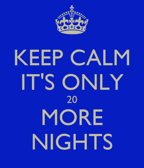 KEEP CALM IT'S ONLY 20 MORE NIGHTS