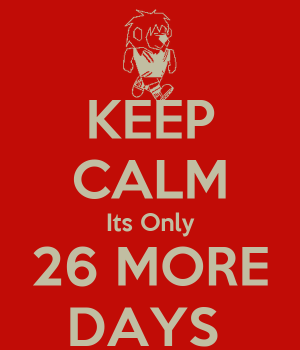 KEEP CALM Its Only 26 MORE DAYS