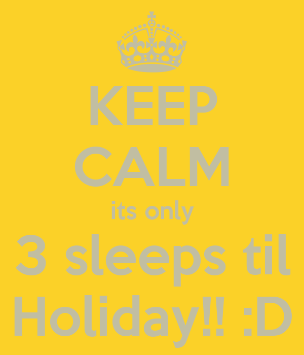 KEEP CALM its only 3 sleeps til Holiday!! :D