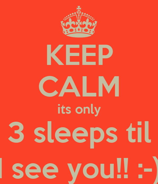 KEEP CALM its only 3 sleeps til I see you!! :-)