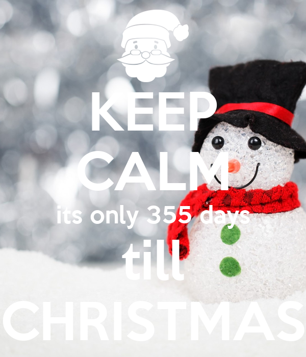 KEEP CALM its only 355 days till CHRISTMAS