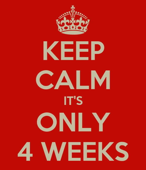 KEEP CALM IT'S ONLY 4 WEEKS