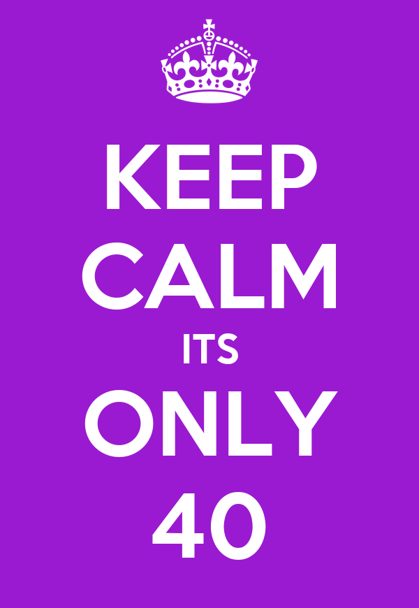 KEEP CALM ITS ONLY 40