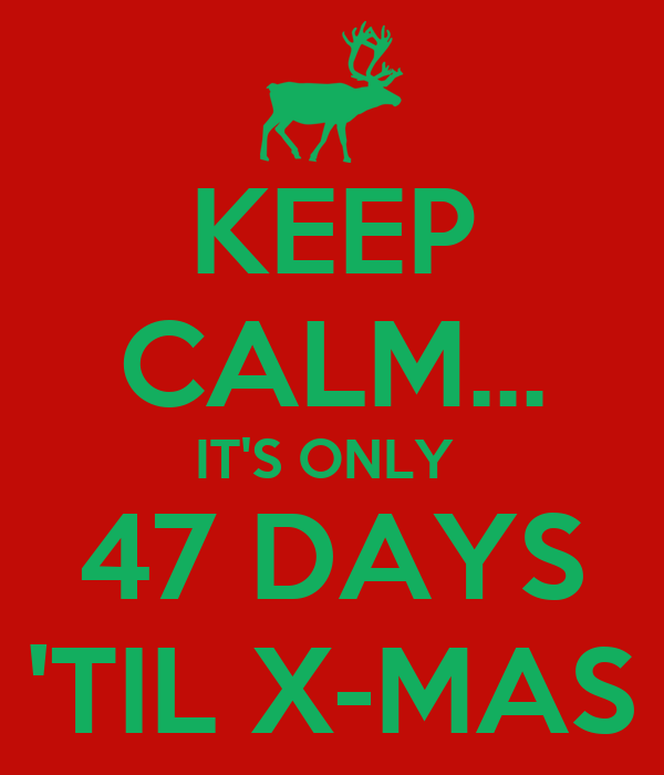 KEEP CALM... IT'S ONLY  47 DAYS 'TIL X-MAS