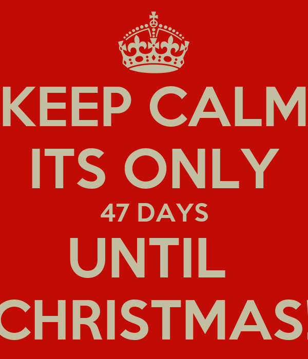 KEEP CALM ITS ONLY 47 DAYS UNTIL  CHRISTMAS!