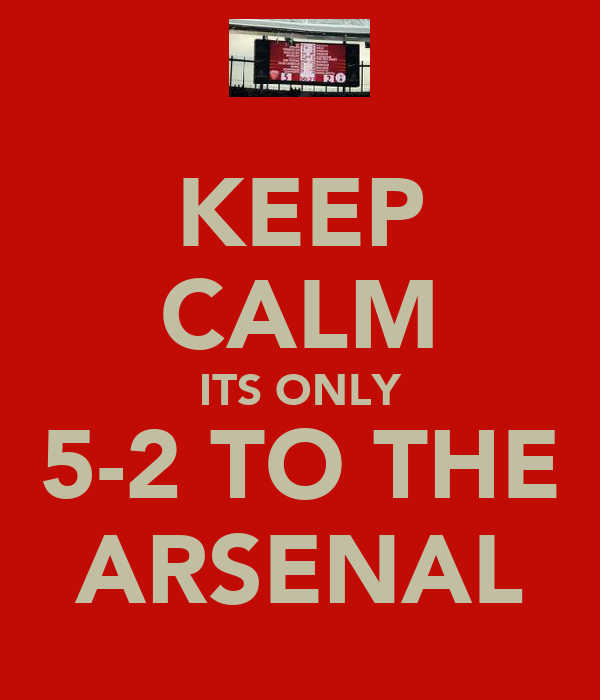 KEEP CALM ITS ONLY 5-2 TO THE ARSENAL
