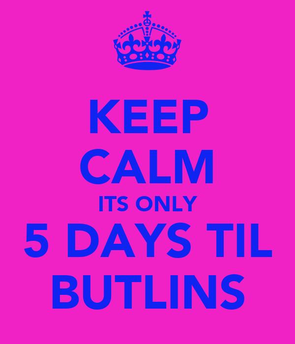 KEEP CALM ITS ONLY 5 DAYS TIL BUTLINS