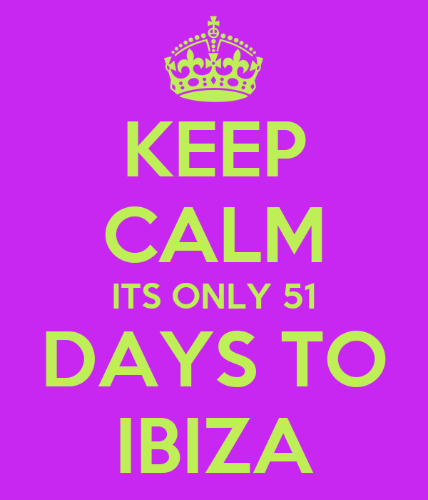 KEEP CALM ITS ONLY 51 DAYS TO IBIZA