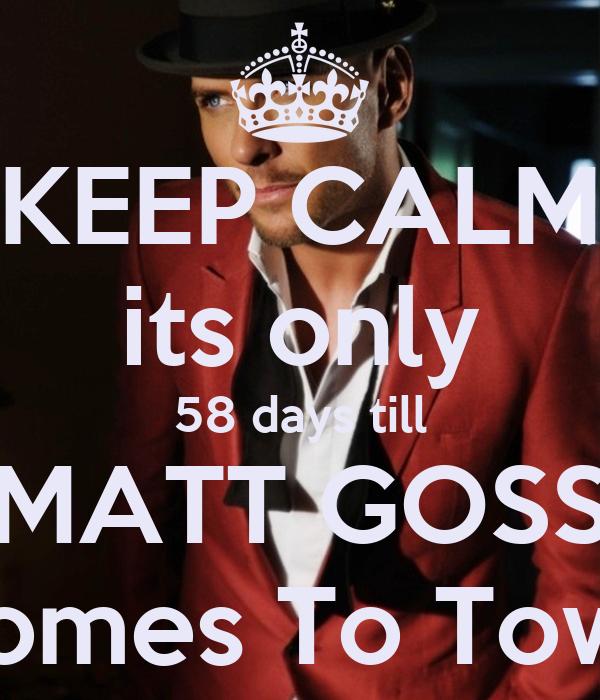 KEEP CALM its only 58 days till MATT GOSS Comes To Town
