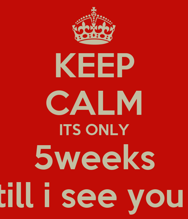 KEEP CALM ITS ONLY 5weeks till i see you