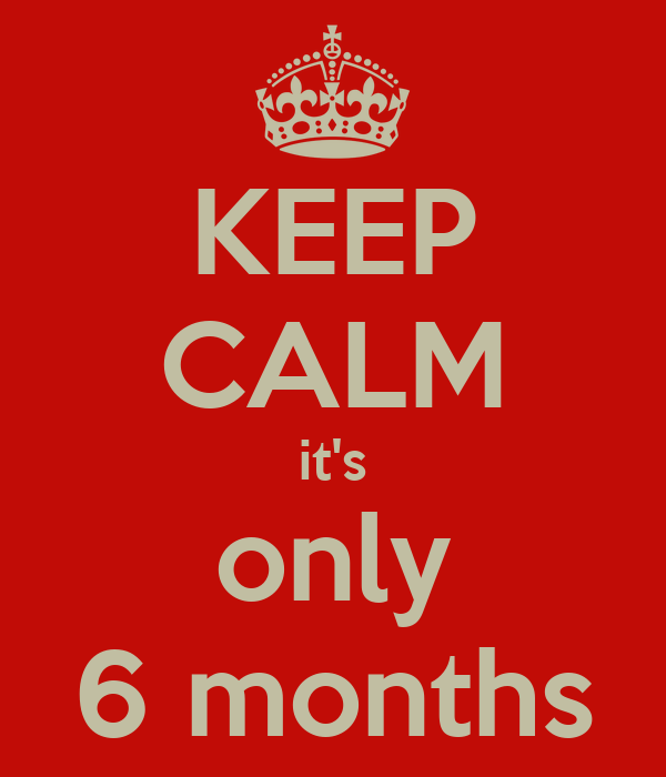 KEEP CALM it's only 6 months