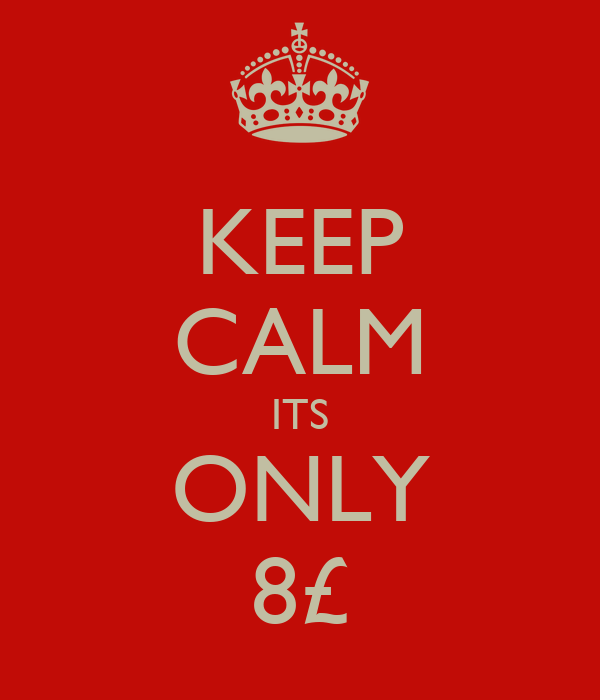 KEEP CALM ITS ONLY 8£