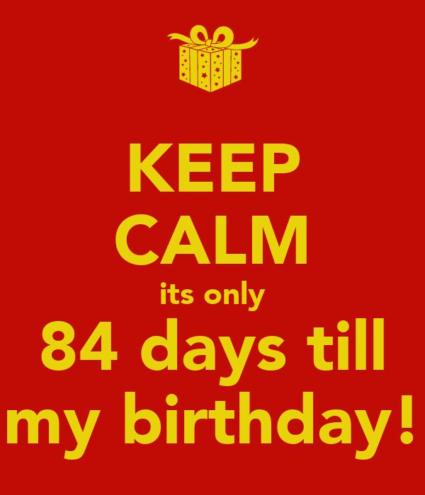 KEEP CALM its only 84 days till my birthday!