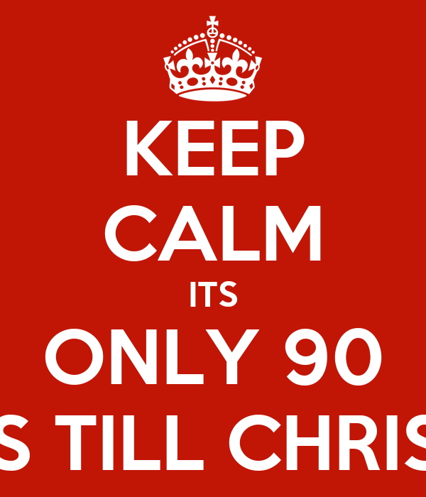 KEEP CALM ITS ONLY 90 SLEEPS TILL CHRISTMAS