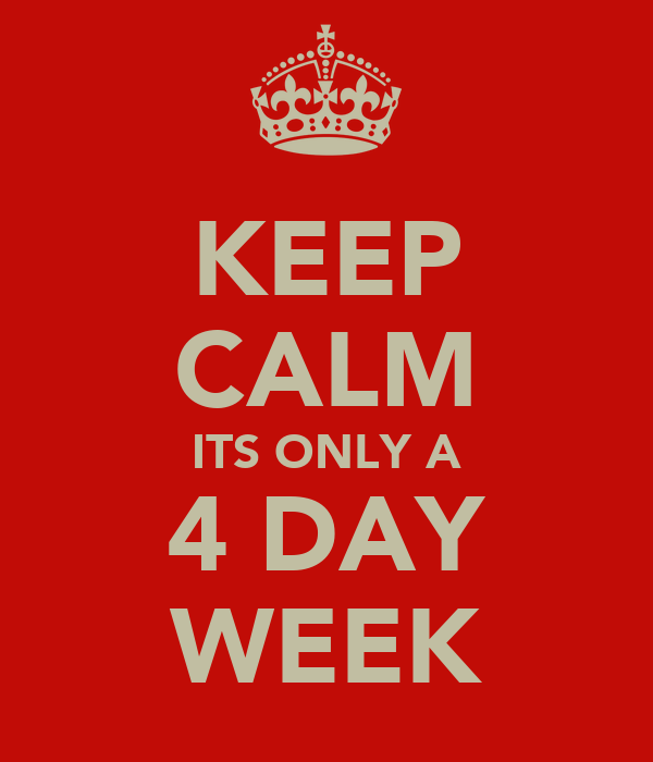 KEEP CALM ITS ONLY A 4 DAY WEEK