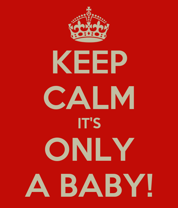 KEEP CALM IT'S ONLY A BABY!