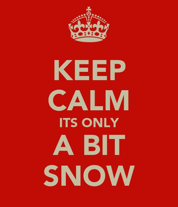 KEEP CALM ITS ONLY A BIT SNOW