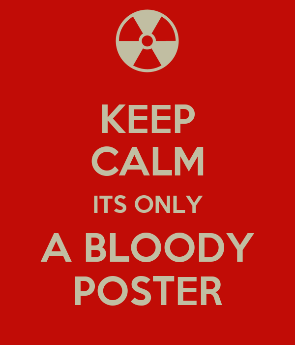 KEEP CALM ITS ONLY A BLOODY POSTER