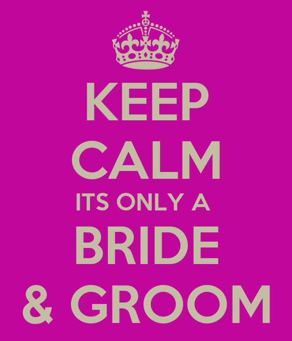 KEEP CALM ITS ONLY A  BRIDE & GROOM