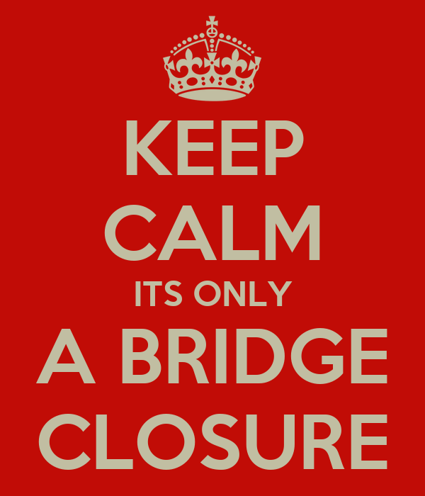 KEEP CALM ITS ONLY A BRIDGE CLOSURE