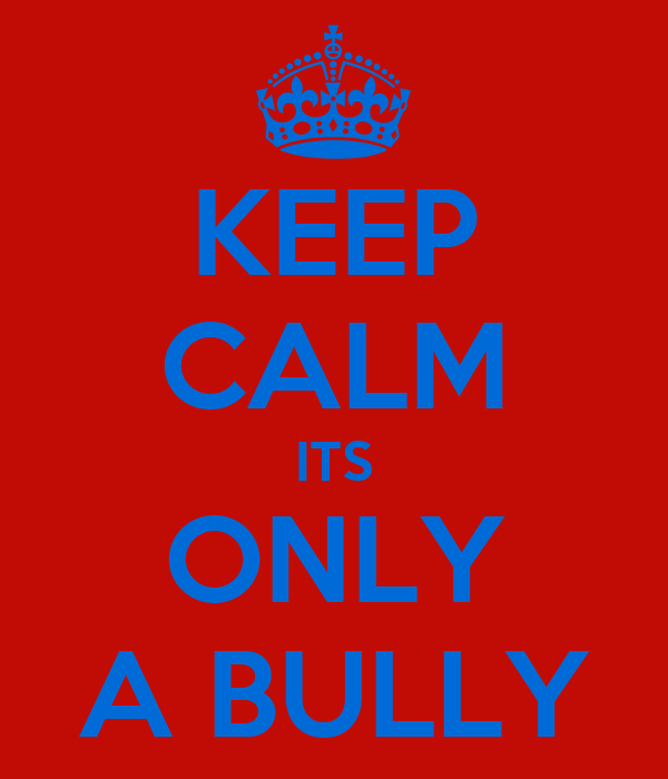 KEEP CALM ITS ONLY A BULLY