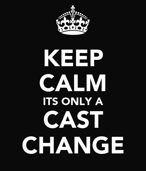 KEEP CALM ITS ONLY A CAST CHANGE