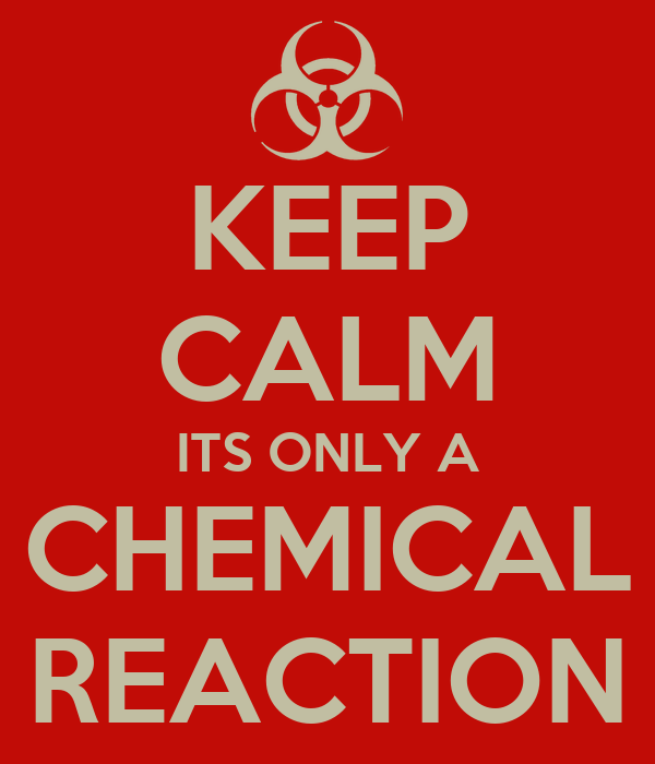 KEEP CALM ITS ONLY A CHEMICAL REACTION