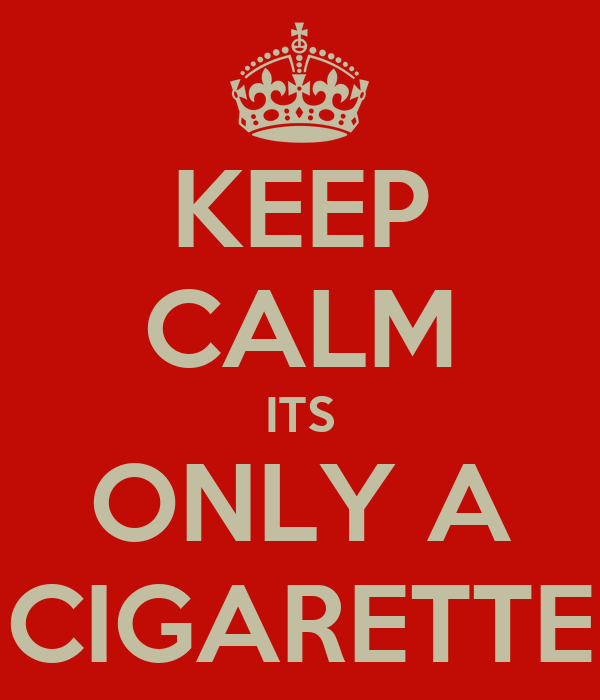 KEEP CALM ITS ONLY A CIGARETTE