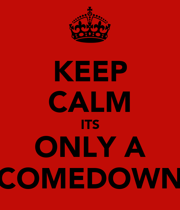 KEEP CALM ITS ONLY A COMEDOWN