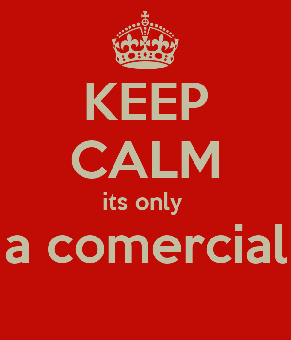 KEEP CALM its only  a comercial
