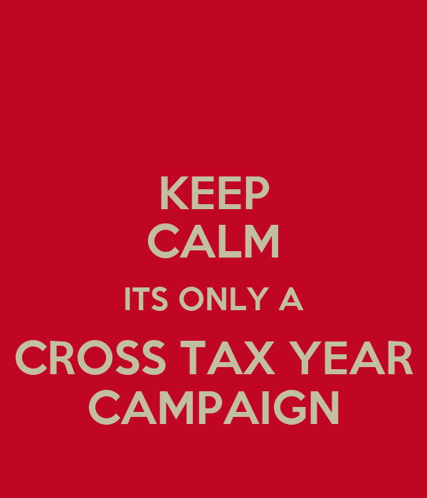 KEEP CALM ITS ONLY A CROSS TAX YEAR CAMPAIGN