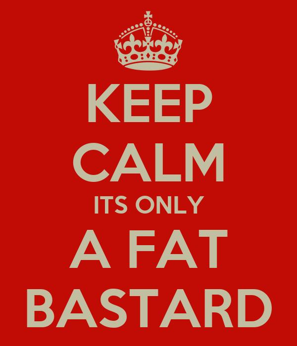KEEP CALM ITS ONLY A FAT BASTARD