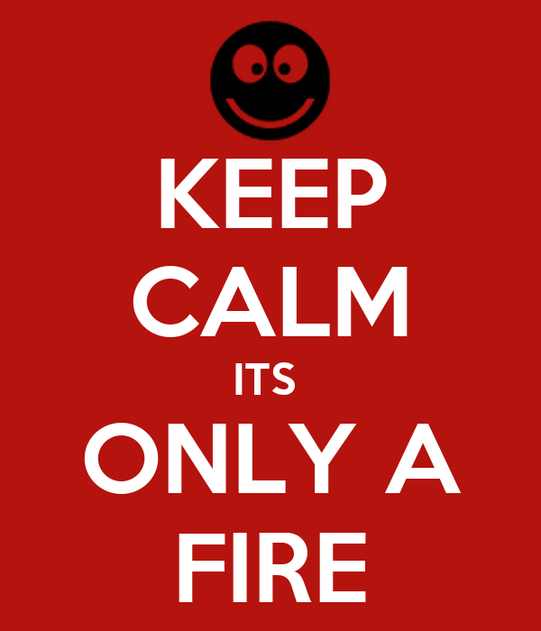KEEP CALM ITS  ONLY A FIRE