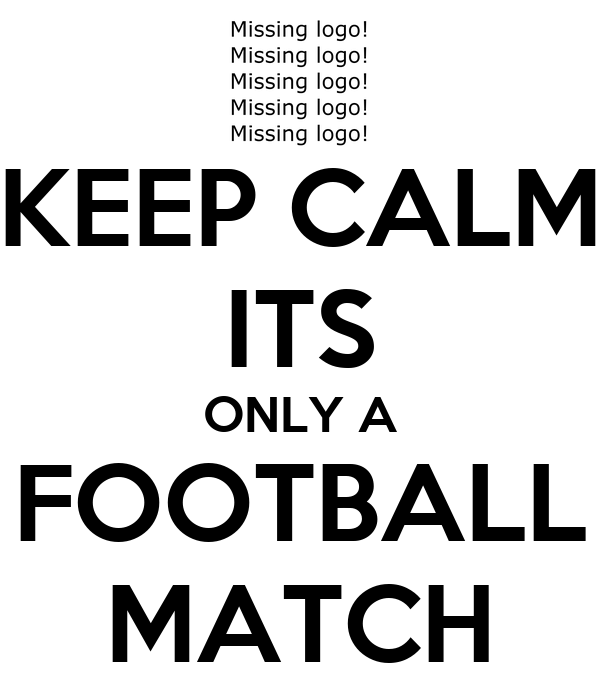 KEEP CALM ITS ONLY A FOOTBALL MATCH