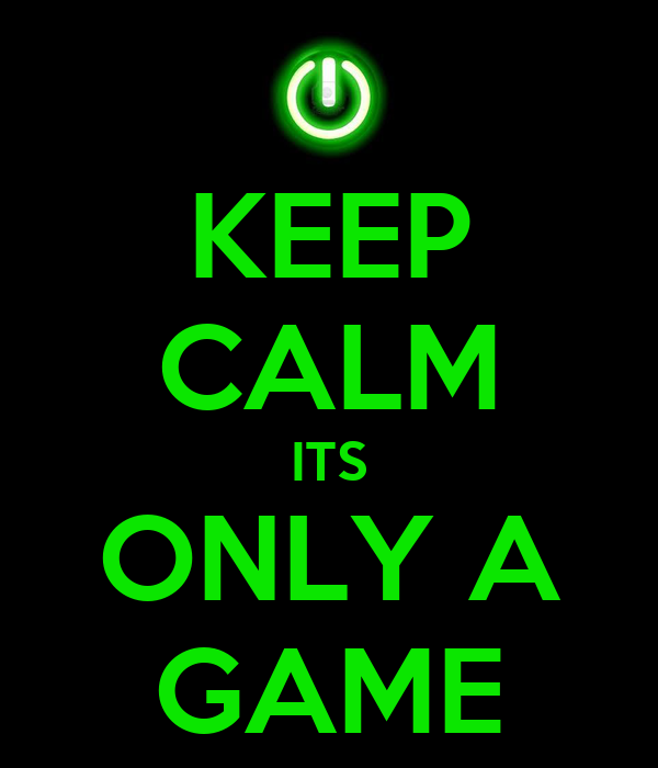 KEEP CALM ITS ONLY A GAME