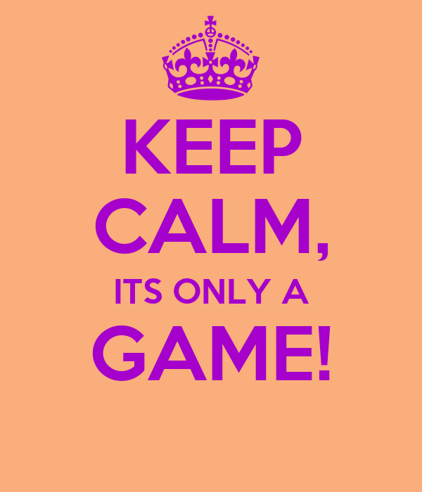 KEEP CALM, ITS ONLY A GAME!