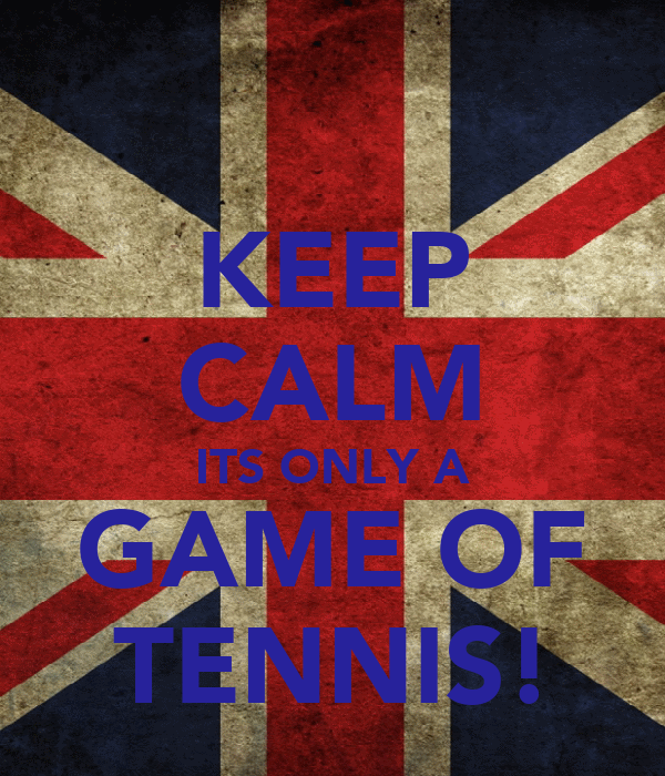 KEEP CALM ITS ONLY A GAME OF TENNIS!
