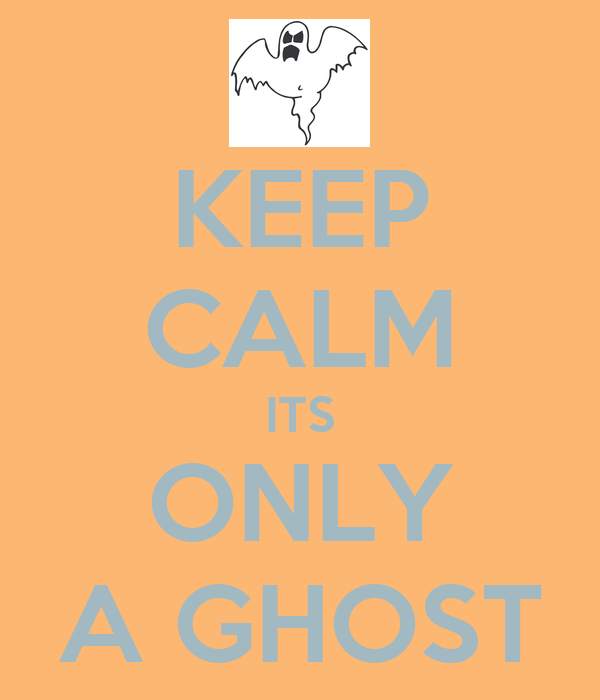 KEEP CALM ITS ONLY A GHOST