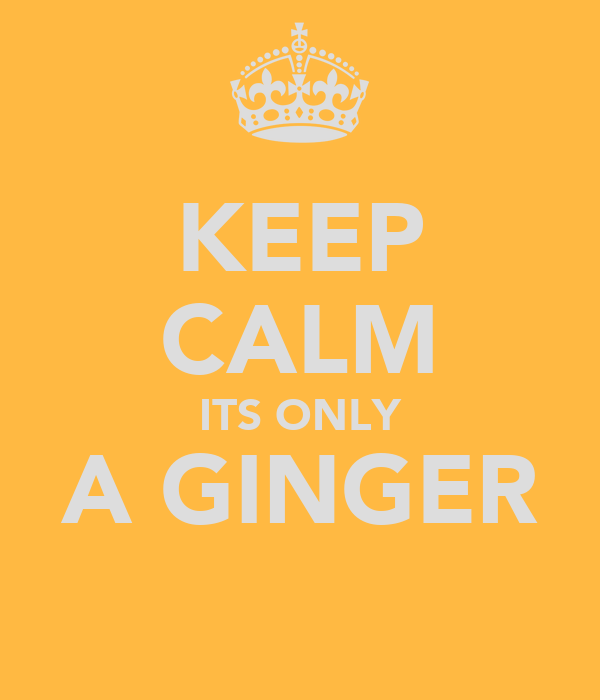 KEEP CALM ITS ONLY A GINGER