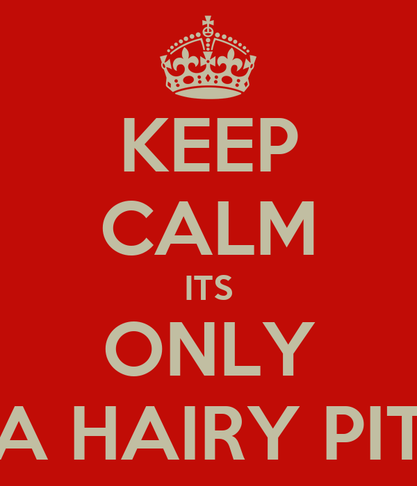 KEEP CALM ITS ONLY A HAIRY PIT